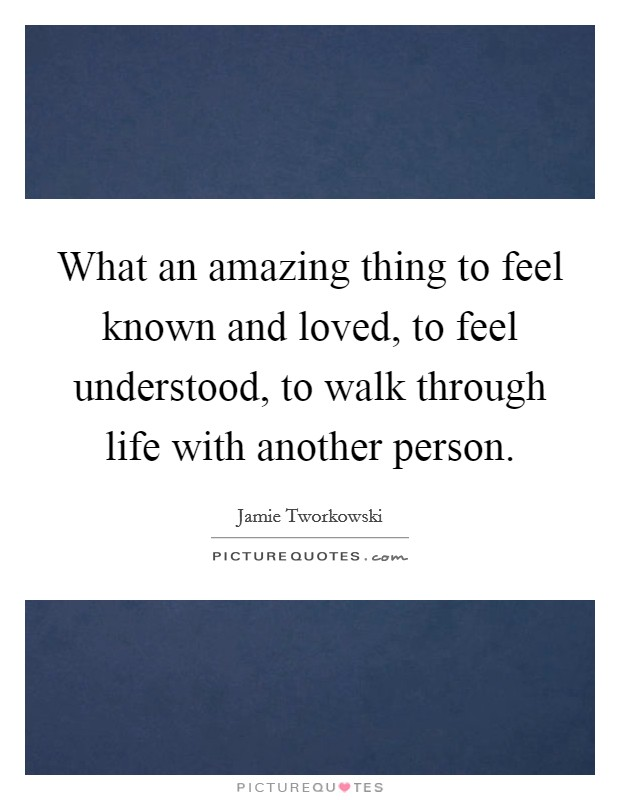 What an amazing thing to feel known and loved, to feel understood, to walk through life with another person Picture Quote #1