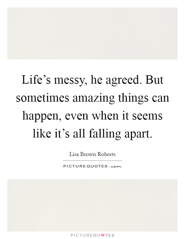 Life's messy, he agreed. But sometimes amazing things can happen, even when it seems like it's all falling apart Picture Quote #1