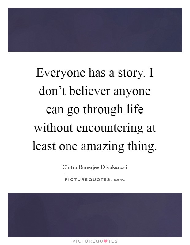Everyone has a story. I don't believer anyone can go through life without encountering at least one amazing thing Picture Quote #1