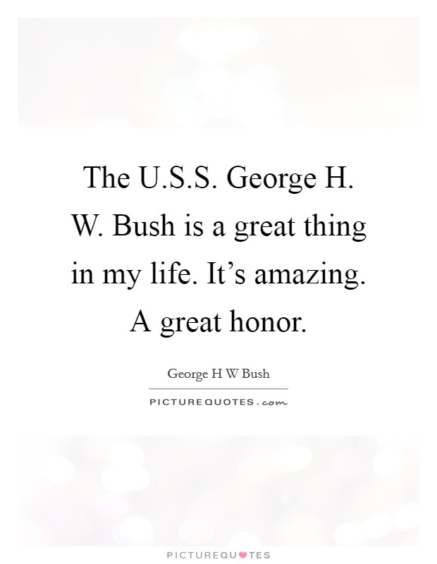 The U.S.S. George H. W. Bush is a great thing in my life. It's amazing. A great honor Picture Quote #1