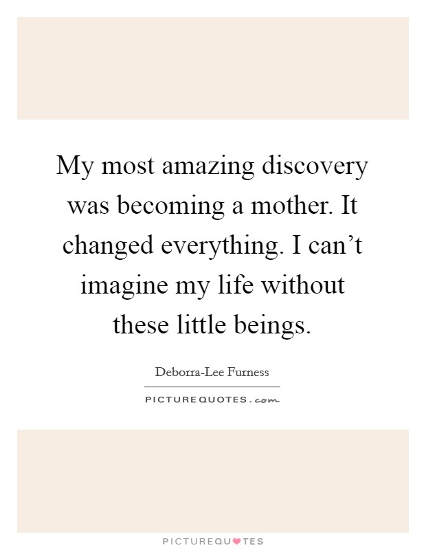 My most amazing discovery was becoming a mother. It changed everything. I can't imagine my life without these little beings Picture Quote #1