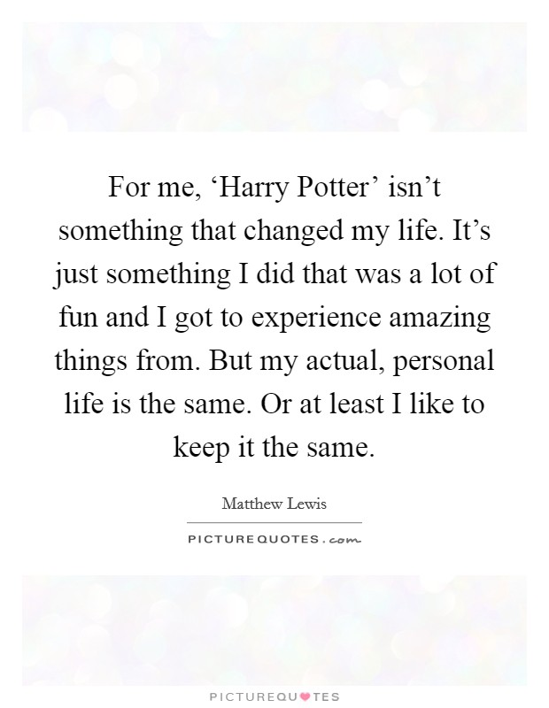 For me, 'Harry Potter' isn't something that changed my life. It's just something I did that was a lot of fun and I got to experience amazing things from. But my actual, personal life is the same. Or at least I like to keep it the same Picture Quote #1