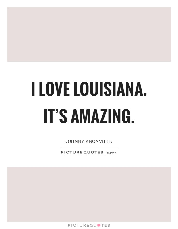 I love Louisiana. It's amazing Picture Quote #1