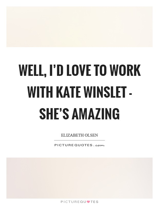 Well, I'd love to work with Kate Winslet - she's amazing Picture Quote #1