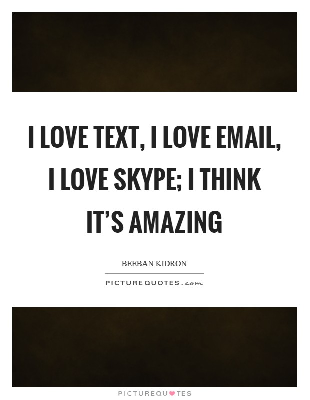 I love text, I love email, I love Skype; I think it's amazing Picture Quote #1