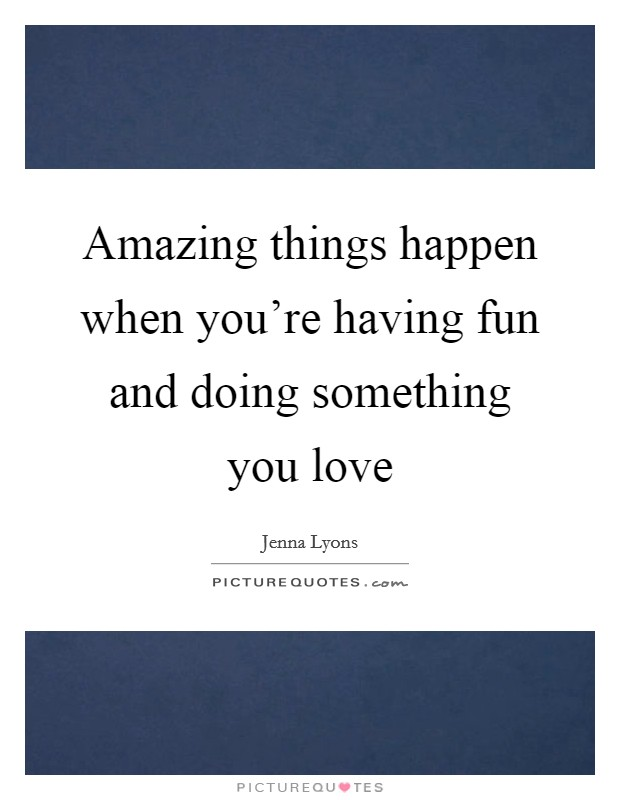 Amazing things happen when you're having fun and doing something you love Picture Quote #1