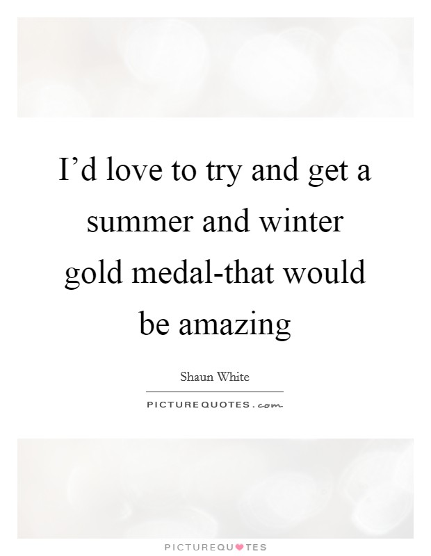 I'd love to try and get a summer and winter gold medal-that would be amazing Picture Quote #1