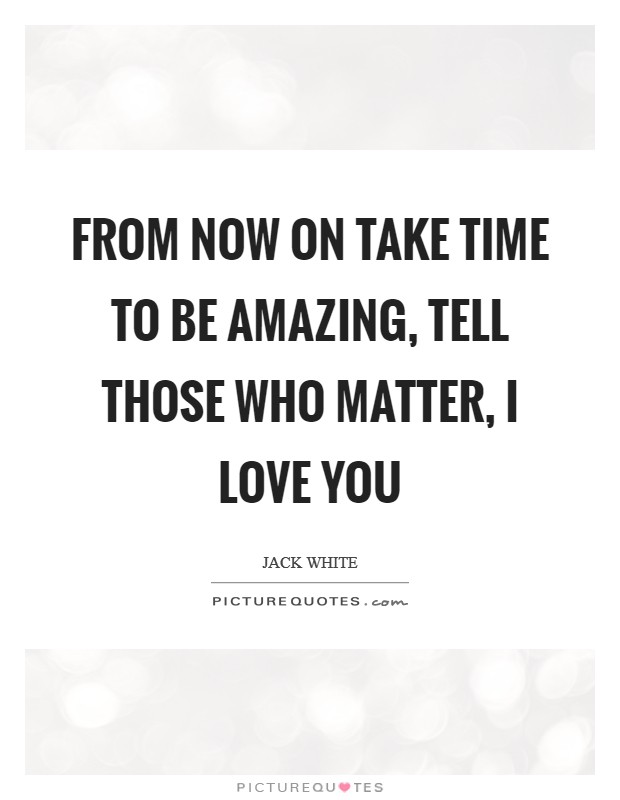 From now on take time to be amazing, tell those who matter, I LOVE YOU Picture Quote #1