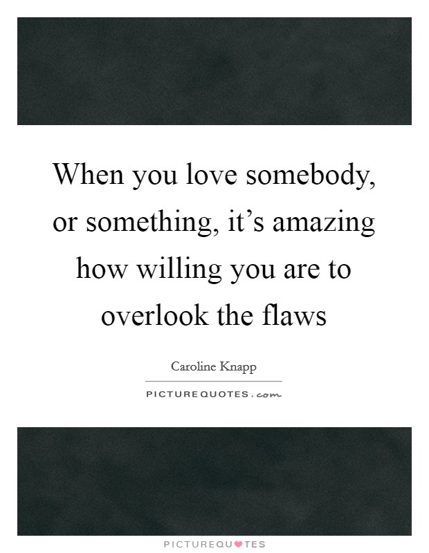 When you love somebody, or something, it's amazing how willing you are to overlook the flaws Picture Quote #1