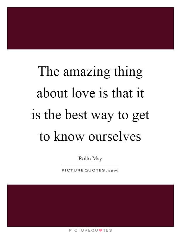 The amazing thing about love is that it is the best way to get to know ourselves Picture Quote #1