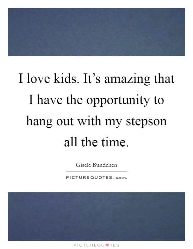 I love kids. It's amazing that I have the opportunity to hang out with my stepson all the time Picture Quote #1