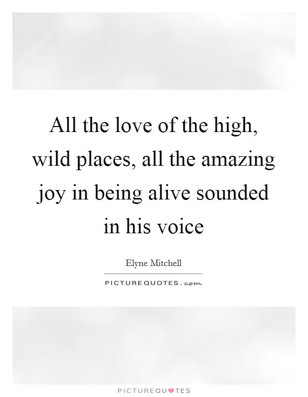 All the love of the high, wild places, all the amazing joy in being alive sounded in his voice Picture Quote #1