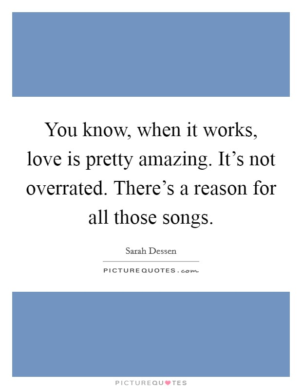 You know, when it works, love is pretty amazing. It's not overrated. There's a reason for all those songs Picture Quote #1