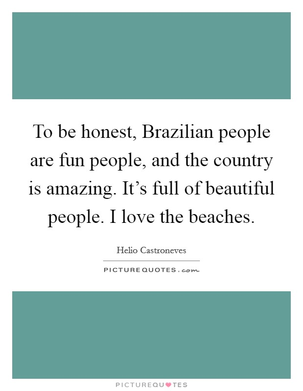 To be honest, Brazilian people are fun people, and the country is amazing. It's full of beautiful people. I love the beaches Picture Quote #1