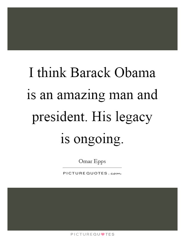 I think Barack Obama is an amazing man and president. His legacy is ongoing Picture Quote #1