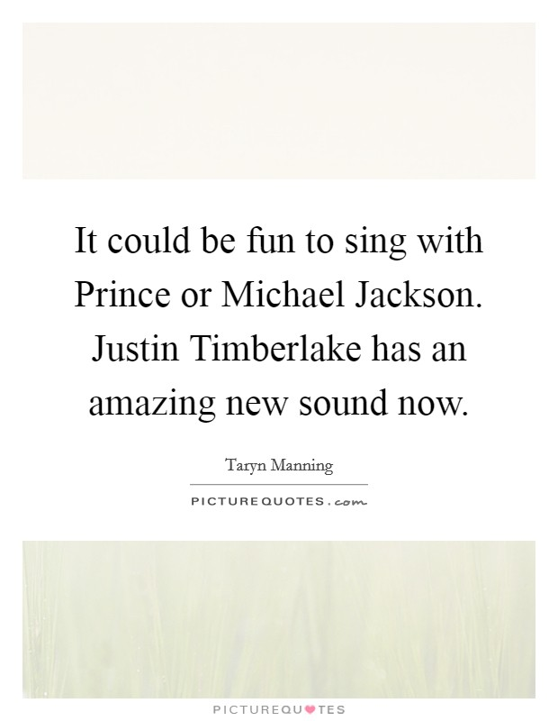 It could be fun to sing with Prince or Michael Jackson. Justin Timberlake has an amazing new sound now Picture Quote #1