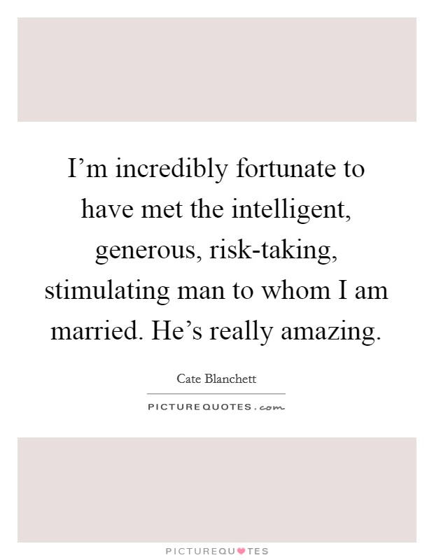 I'm incredibly fortunate to have met the intelligent, generous, risk-taking, stimulating man to whom I am married. He's really amazing Picture Quote #1