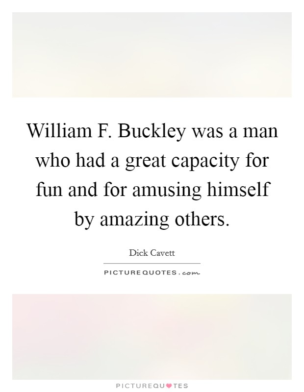 William F. Buckley was a man who had a great capacity for fun and for amusing himself by amazing others Picture Quote #1