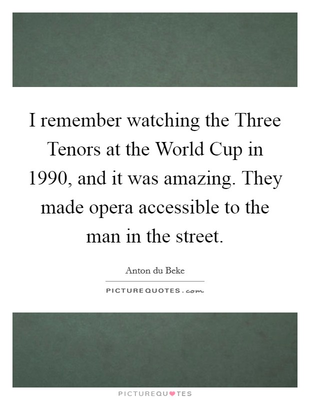 I remember watching the Three Tenors at the World Cup in 1990, and it was amazing. They made opera accessible to the man in the street Picture Quote #1