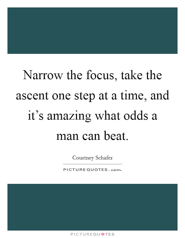 Narrow the focus, take the ascent one step at a time, and it's amazing what odds a man can beat Picture Quote #1