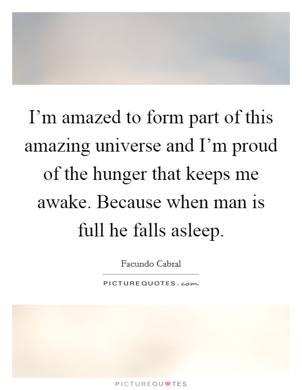 I'm amazed to form part of this amazing universe and I'm proud of the hunger that keeps me awake. Because when man is full he falls asleep Picture Quote #1