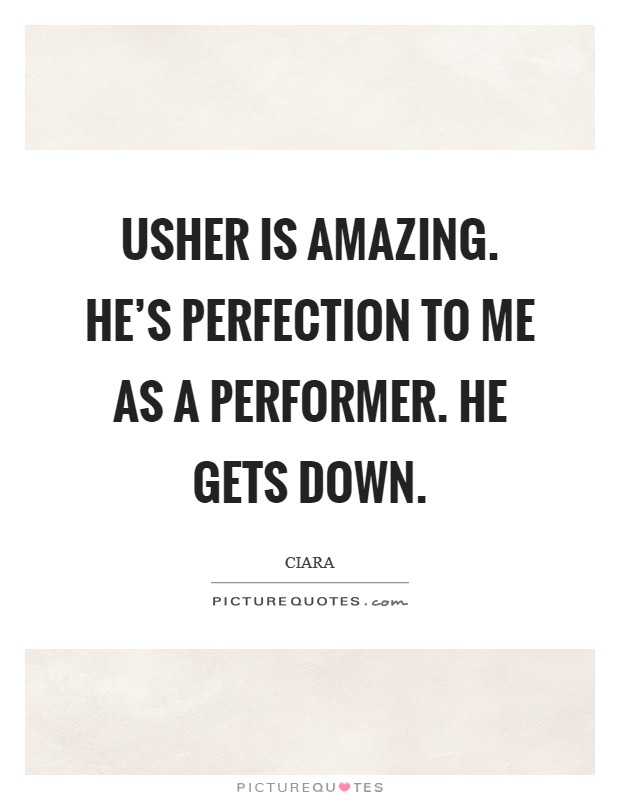 Usher is amazing. He's perfection to me as a performer. He gets down Picture Quote #1
