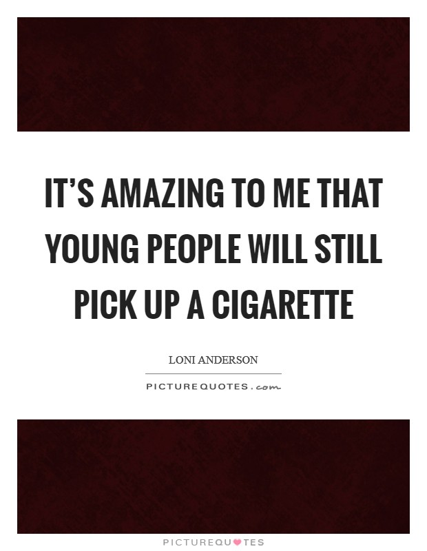 It's amazing to me that young people will still pick up a cigarette Picture Quote #1
