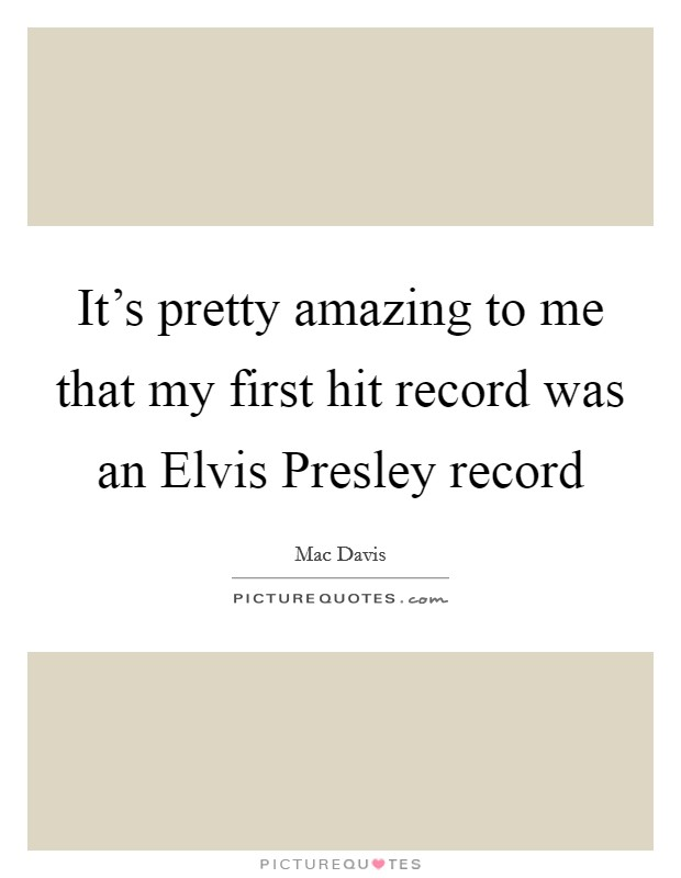 It's pretty amazing to me that my first hit record was an Elvis Presley record Picture Quote #1