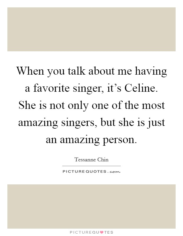 When you talk about me having a favorite singer, it's Celine. She is not only one of the most amazing singers, but she is just an amazing person Picture Quote #1