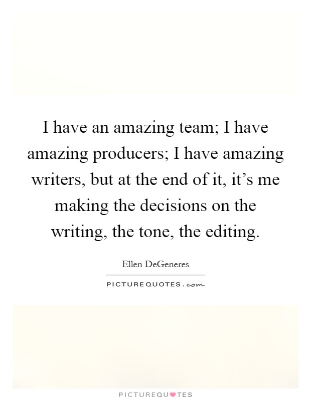 I have an amazing team; I have amazing producers; I have amazing writers, but at the end of it, it's me making the decisions on the writing, the tone, the editing Picture Quote #1