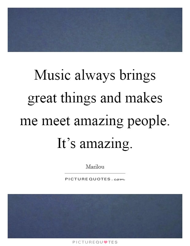 Music always brings great things and makes me meet amazing people. It's amazing Picture Quote #1