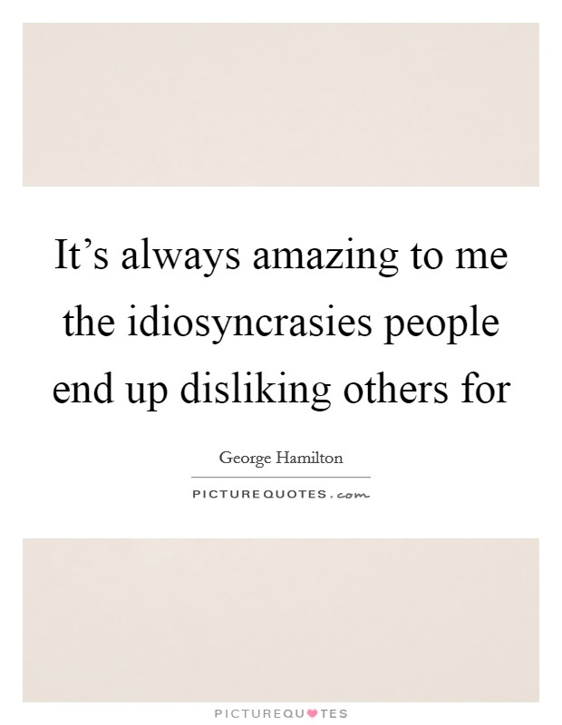 It's always amazing to me the idiosyncrasies people end up disliking others for Picture Quote #1
