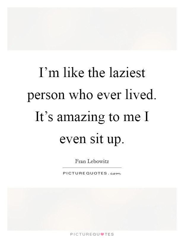I'm like the laziest person who ever lived. It's amazing to me I even sit up Picture Quote #1