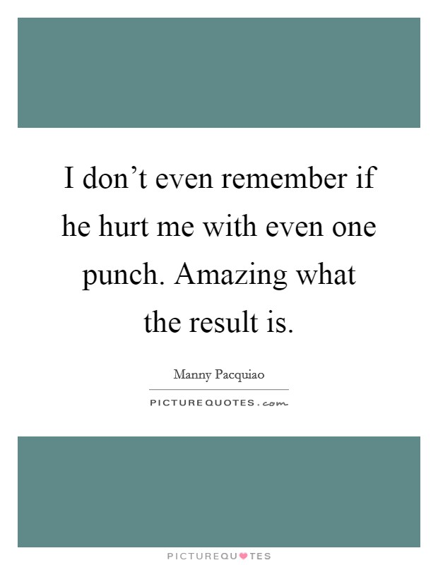 I don't even remember if he hurt me with even one punch. Amazing what the result is Picture Quote #1