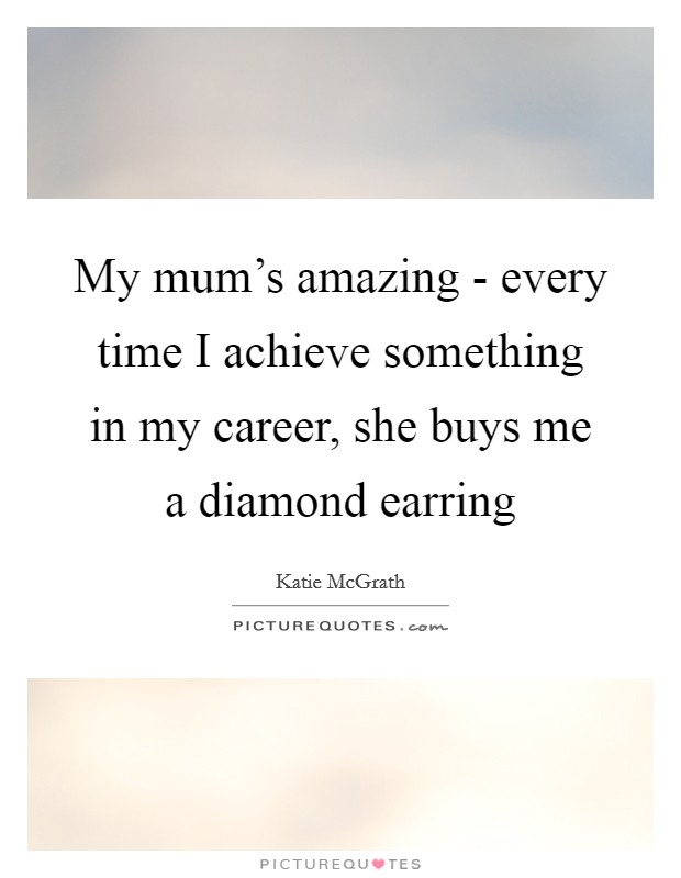 My mum's amazing - every time I achieve something in my career, she buys me a diamond earring Picture Quote #1
