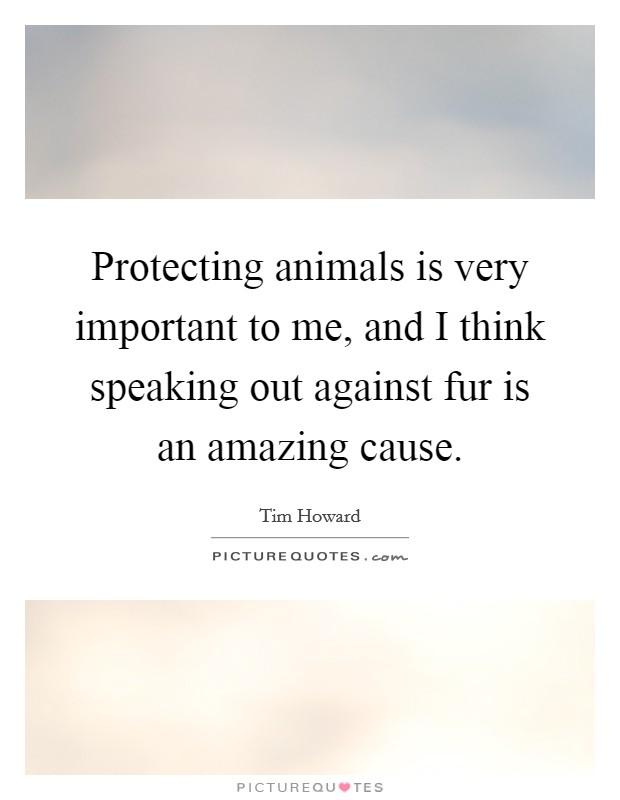 Protecting animals is very important to me, and I think speaking out against fur is an amazing cause Picture Quote #1