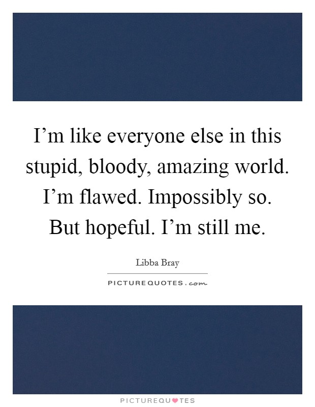 I'm like everyone else in this stupid, bloody, amazing world. I'm flawed. Impossibly so. But hopeful. I'm still me Picture Quote #1