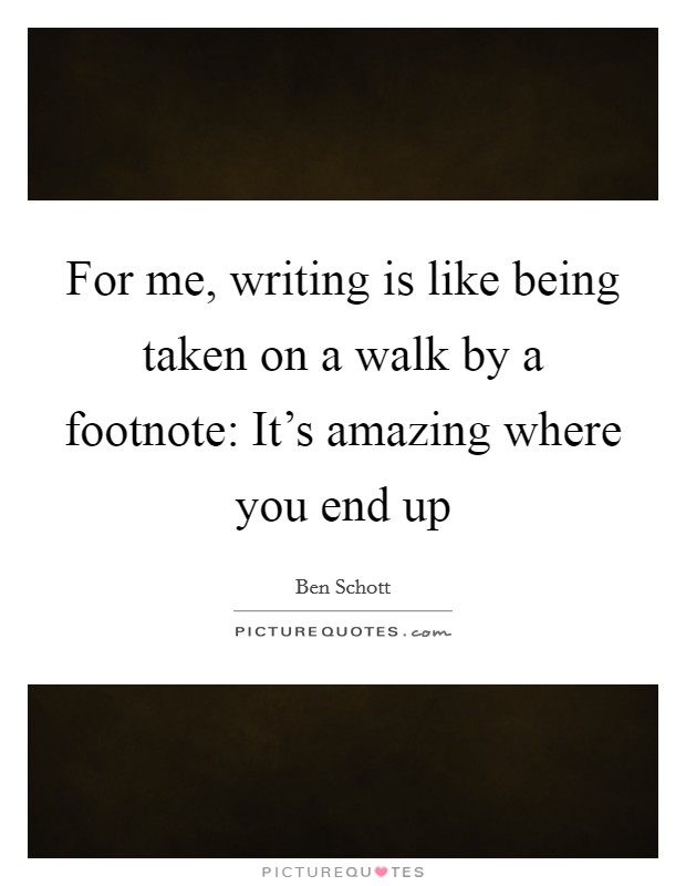 For me, writing is like being taken on a walk by a footnote: It's amazing where you end up Picture Quote #1