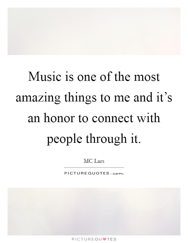 Music is one of the most amazing things to me and it's an honor to connect with people through it Picture Quote #1