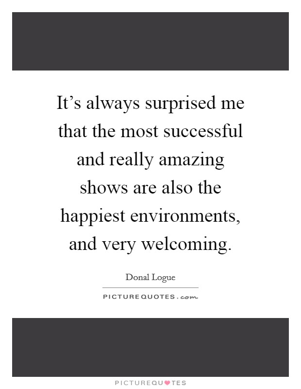 It's always surprised me that the most successful and really amazing shows are also the happiest environments, and very welcoming Picture Quote #1