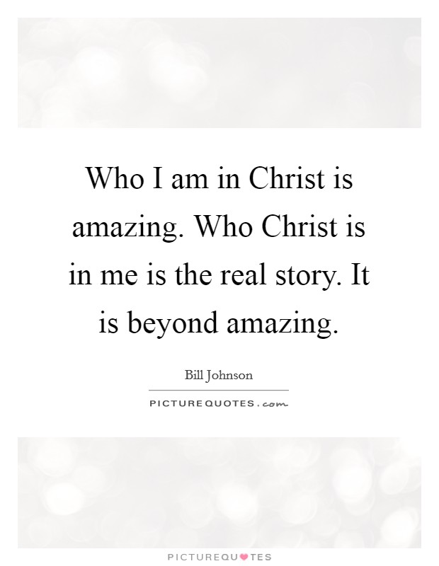 Who I am in Christ is amazing. Who Christ is in me is the real story. It is beyond amazing Picture Quote #1