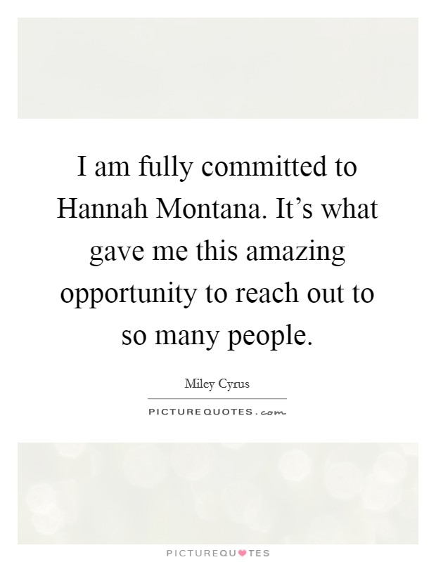 I am fully committed to Hannah Montana. It's what gave me this amazing opportunity to reach out to so many people Picture Quote #1