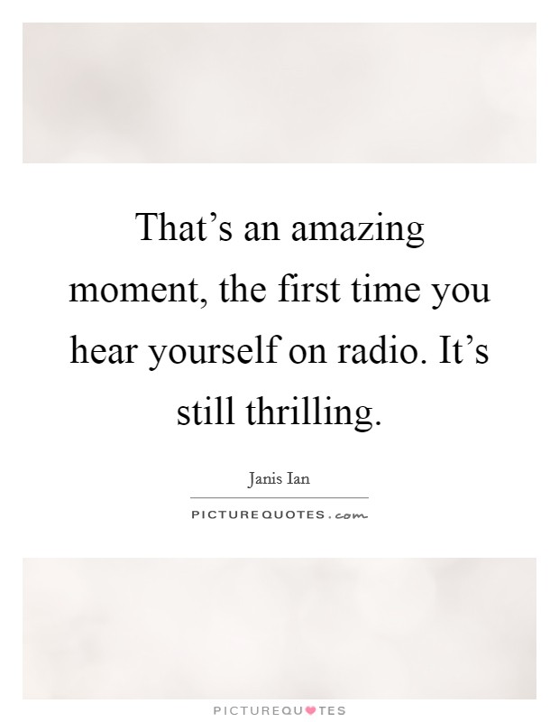 That's an amazing moment, the first time you hear yourself on radio. It's still thrilling Picture Quote #1