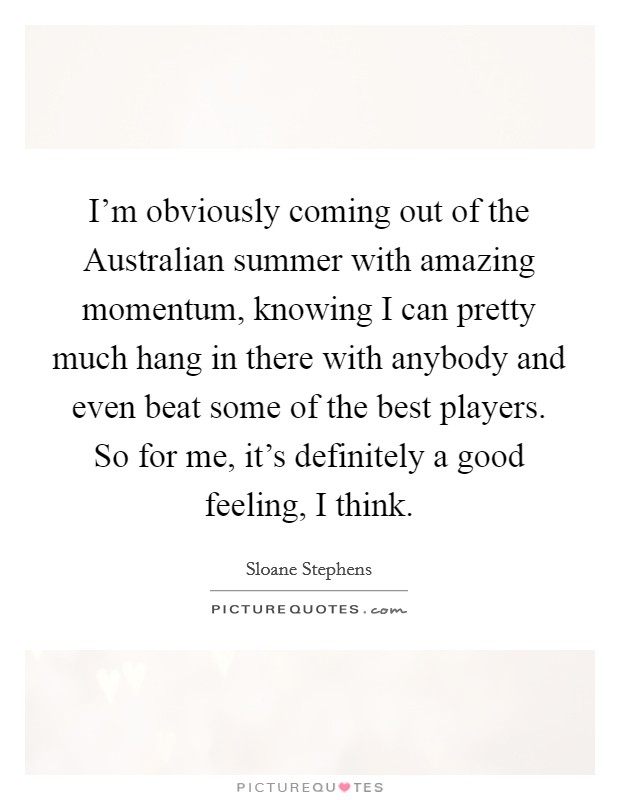 I'm obviously coming out of the Australian summer with amazing momentum, knowing I can pretty much hang in there with anybody and even beat some of the best players. So for me, it's definitely a good feeling, I think Picture Quote #1
