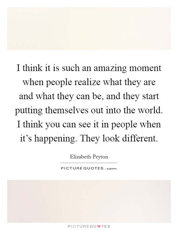 I think it is such an amazing moment when people realize what they are and what they can be, and they start putting themselves out into the world. I think you can see it in people when it's happening. They look different Picture Quote #1