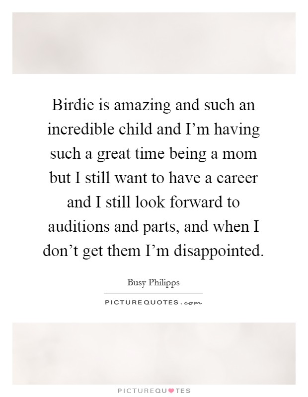 Birdie is amazing and such an incredible child and I'm having such a great time being a mom but I still want to have a career and I still look forward to auditions and parts, and when I don't get them I'm disappointed Picture Quote #1