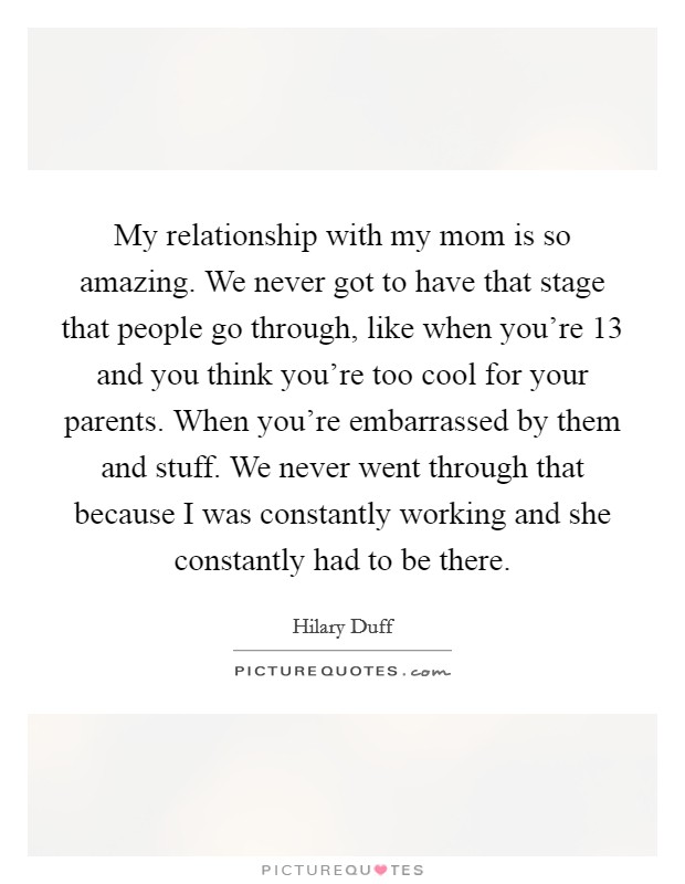 My relationship with my mom is so amazing. We never got to have that stage that people go through, like when you're 13 and you think you're too cool for your parents. When you're embarrassed by them and stuff. We never went through that because I was constantly working and she constantly had to be there Picture Quote #1