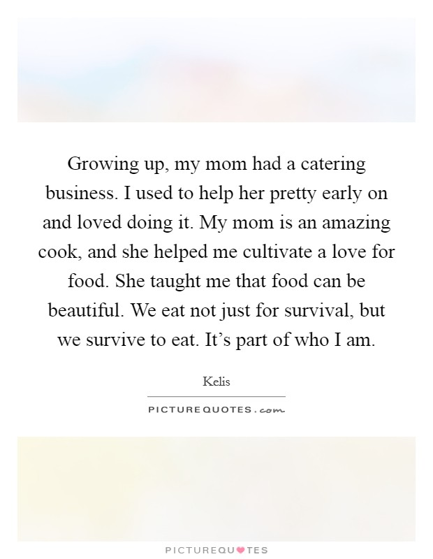 Growing up, my mom had a catering business. I used to help her pretty early on and loved doing it. My mom is an amazing cook, and she helped me cultivate a love for food. She taught me that food can be beautiful. We eat not just for survival, but we survive to eat. It's part of who I am Picture Quote #1