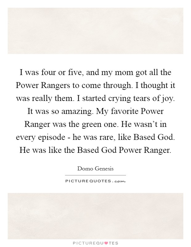 I was four or five, and my mom got all the Power Rangers to come through. I thought it was really them. I started crying tears of joy. It was so amazing. My favorite Power Ranger was the green one. He wasn't in every episode - he was rare, like Based God. He was like the Based God Power Ranger Picture Quote #1