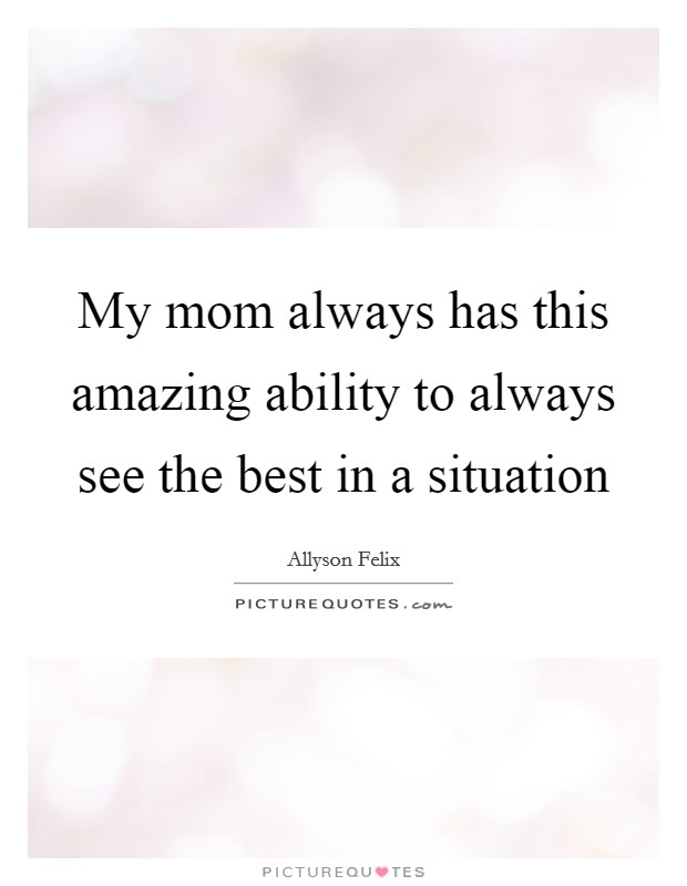 My mom always has this amazing ability to always see the best in a situation Picture Quote #1